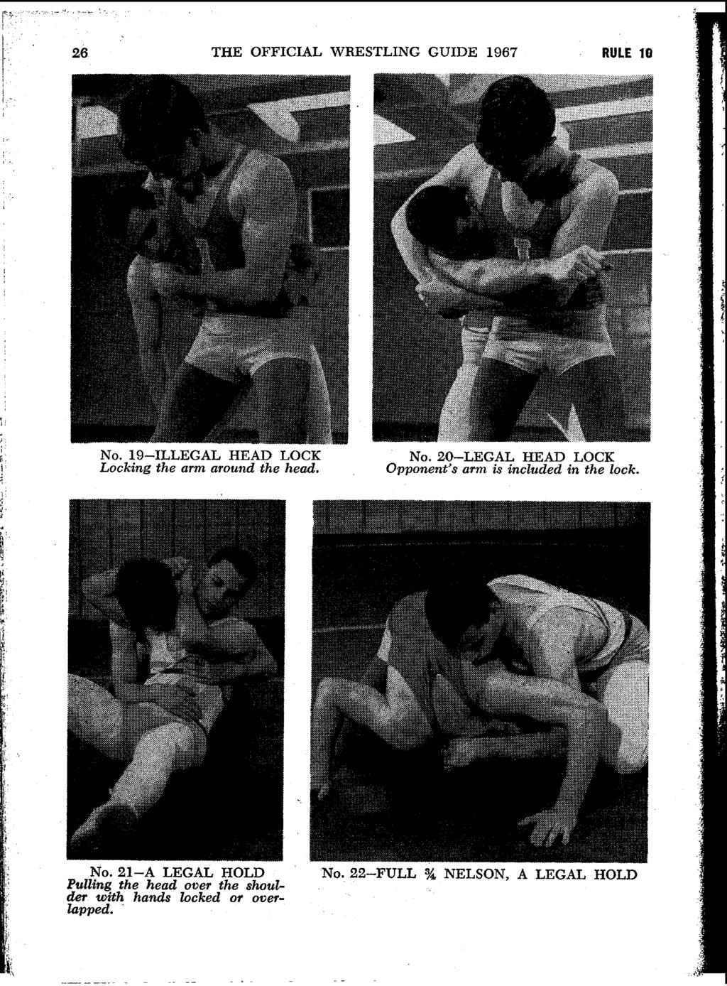 - 4 I 26 THE OFFICIAL WRESTLING GUIDE 1967 RULE 10 NO. 19-ILLEGAL HEAD LOCK Locking the arm around the head. NO. 20-LEGAL HEAD LOCK Opponent's arm is included in the lock.