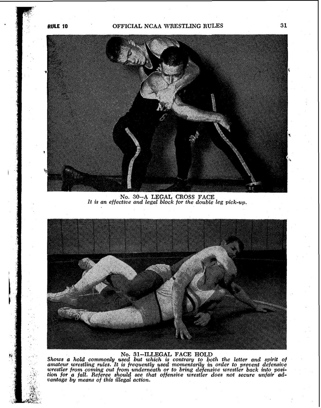 aule 10 OFFICIAL NCAA WRESTLING RULES 3 1 NO. 30-A LEGAL CROSS FACE It is an effectzve and legal block for the double leg pick-up. NO. 31-ILLEGAL FACE HOLD Shows a hold commonly used but which is contrary to both the letter and spirit of amateur wrestling rules.