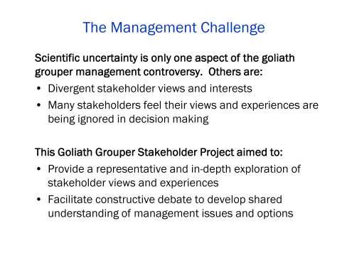 In addition to scientific uncertainty, goliath grouper management is complicated by divergent stakeholder view and interests and the fact that many stakeholders feel their views and experiences are