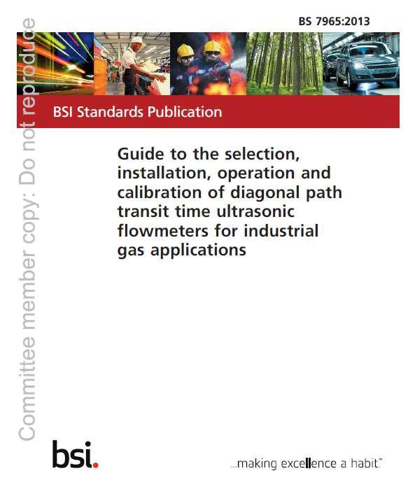 BS7965:2013 Guide to the selection, installation, operation and calibration of diagonal path transit time ultrasonic flowmeters for industrial gas applications Permission to reproduce extracts from