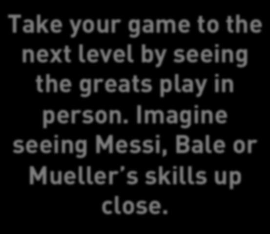 Imagine seeing Messi, Bale or Mueller s skills up close.