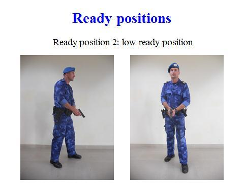 46 1. Ready positions with side arm There are five ready positions that can be adopted by officers when engaged in dangerous or potentially dangerous situations, it is for the officer to decide in
