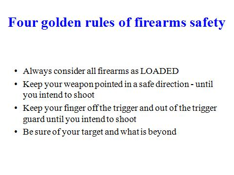 6 - Four Golden Rules of Firearms Safety Slide 5 The four Golden rules relate to the operational use of firearms.