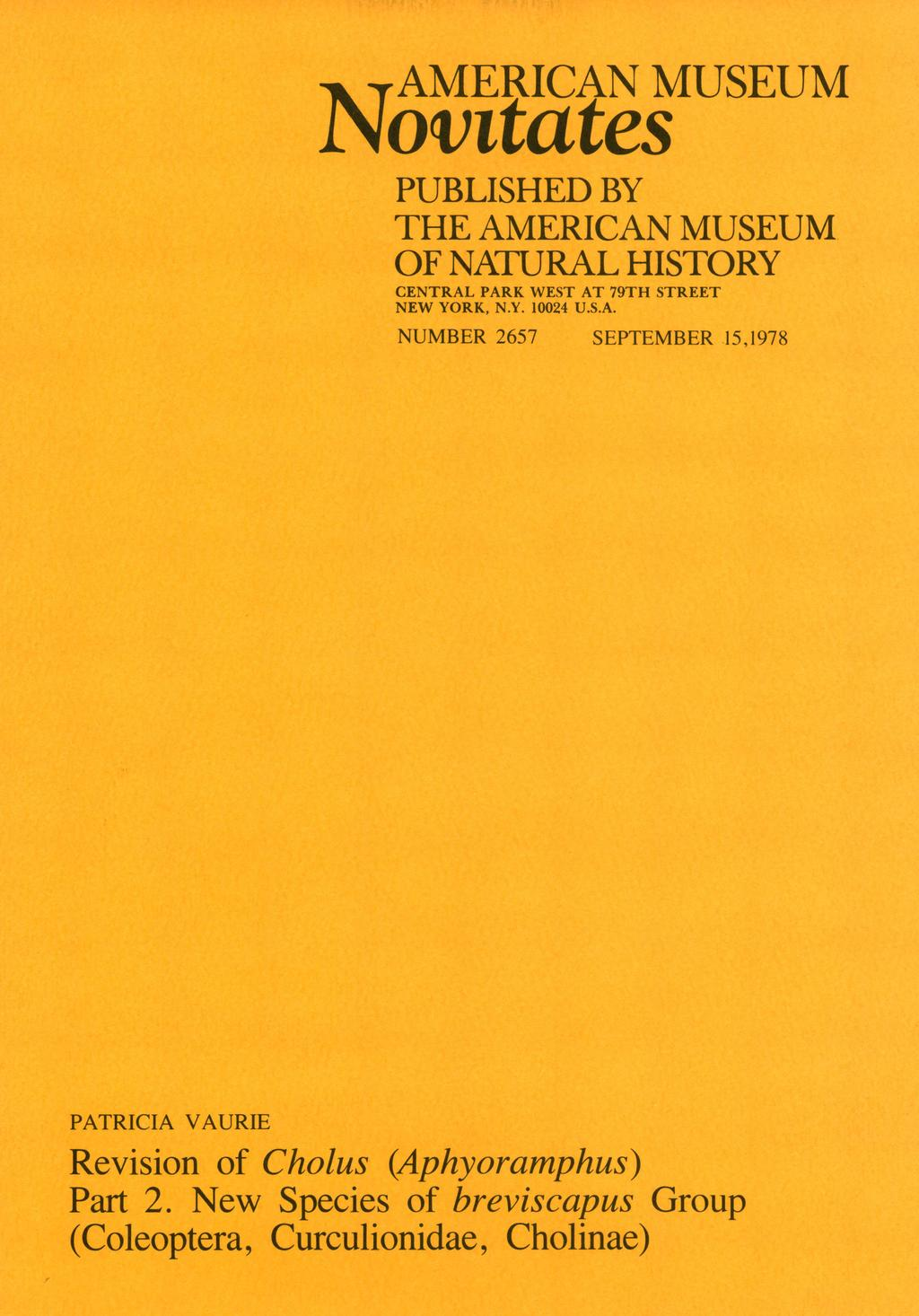 AMERICAN MUSEUM Novitates PUBLISHED BY THE AMERICAN MUSEUM OF NATURAL HISTORY CENTRAL PARK WEST AT 79TH STREET NEW YORK, N.Y. 10024 U.S.A. NUMBER 2657 SEPTEMBER 15,1978 PATRICIA VAURIE Revision of Cholus (Aphyoramphus) Part 2.