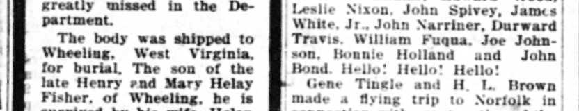 The body was shipped to Wheeling. West Virginia, for burial. The son of the late Henry end Mary Helay Fisher, of Wheeling, he is survived by his wife, Helen Brumenberg Fisher; and three brothers.