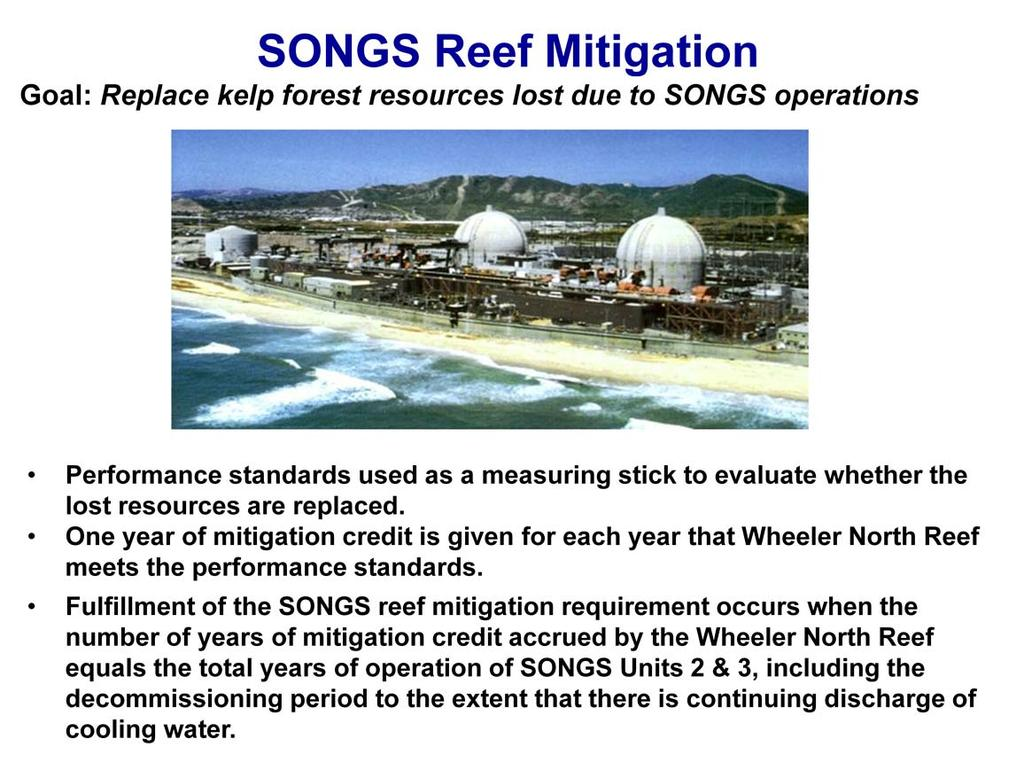 The goal of the SONGS reef mitigation project is to replace the kelp forest resources that have been and continue to be lost due to the ongoing operations of SONGS Units 2 & 3.