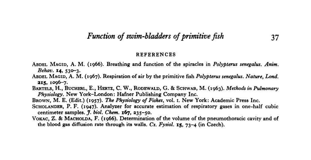 Function of swim-bladders of primitive fish 37 EFEENCES ABDE MAGID, A. M. (1966). Breathing and function of the spiracles in Polypterus senegalus. Anim. Behav. 14, 530-3. ABDE MAGID, A. M. (1967).