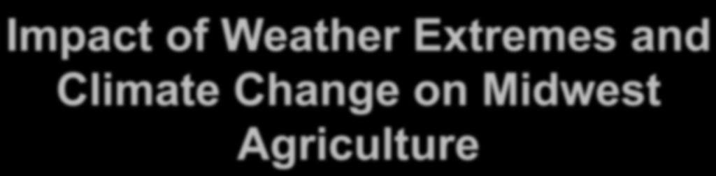 Impact of Weather Extremes and Climate Change on Midwest Agriculture Eugene S.