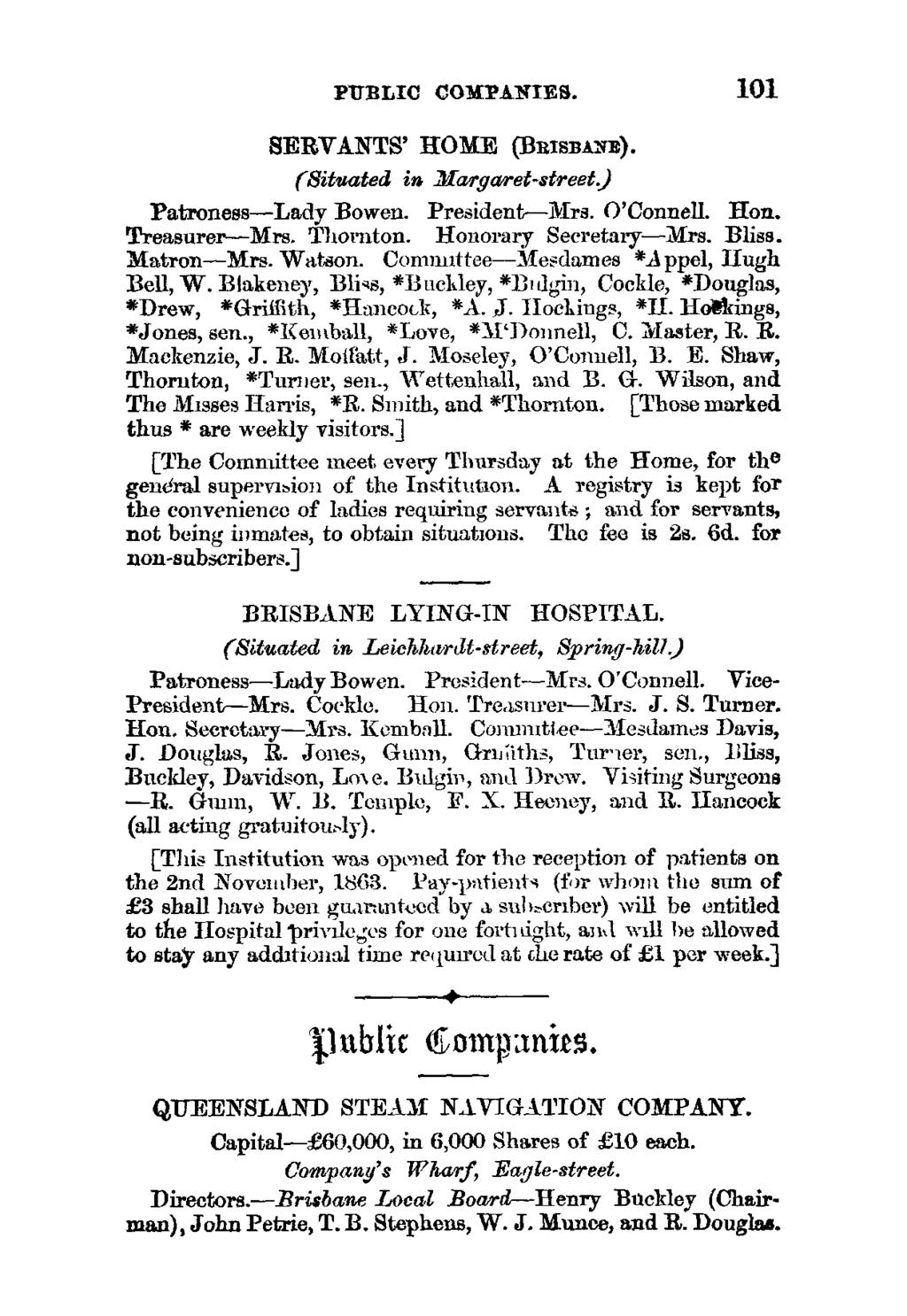 PUBLIC COMPANIES. 101 SERVANTS ' HOME (BRtssA -rn). (Situated in Margaret- street.) Patroness -Lady Bowen. President-Mrs. O'Connell. Hon. Treasurer -Mrs. Thornton. Honorary Secretary-Mrs. Bliss.