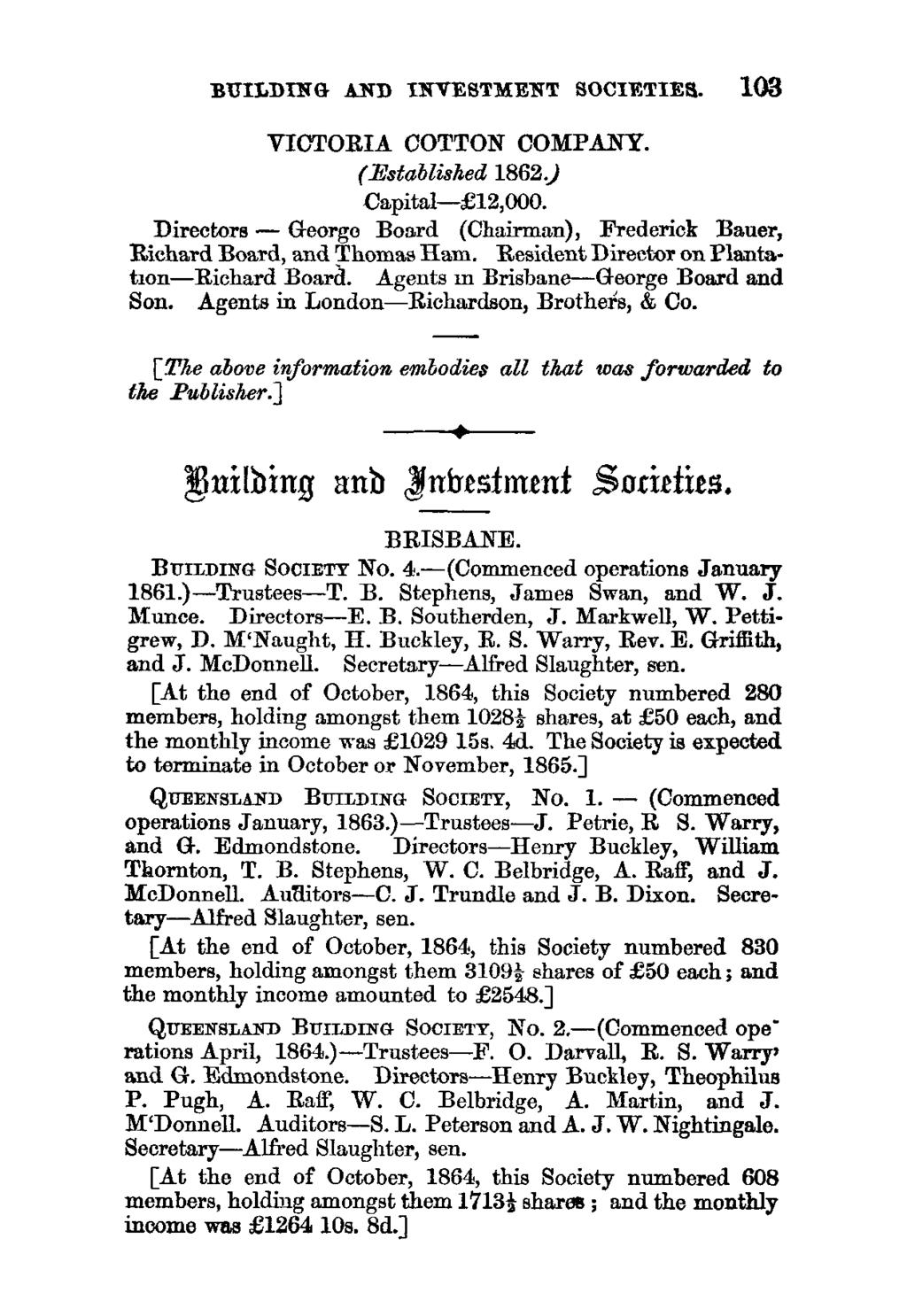 BUILDING AND INVESTMENT SOCIETIES. 103 VICTORIA COTTON COMPANY. (Established 1862.) Capital- 12,000. Directors - George Board (Chairman), Frederick Bauer, Richard Board, and Thomas Ham.