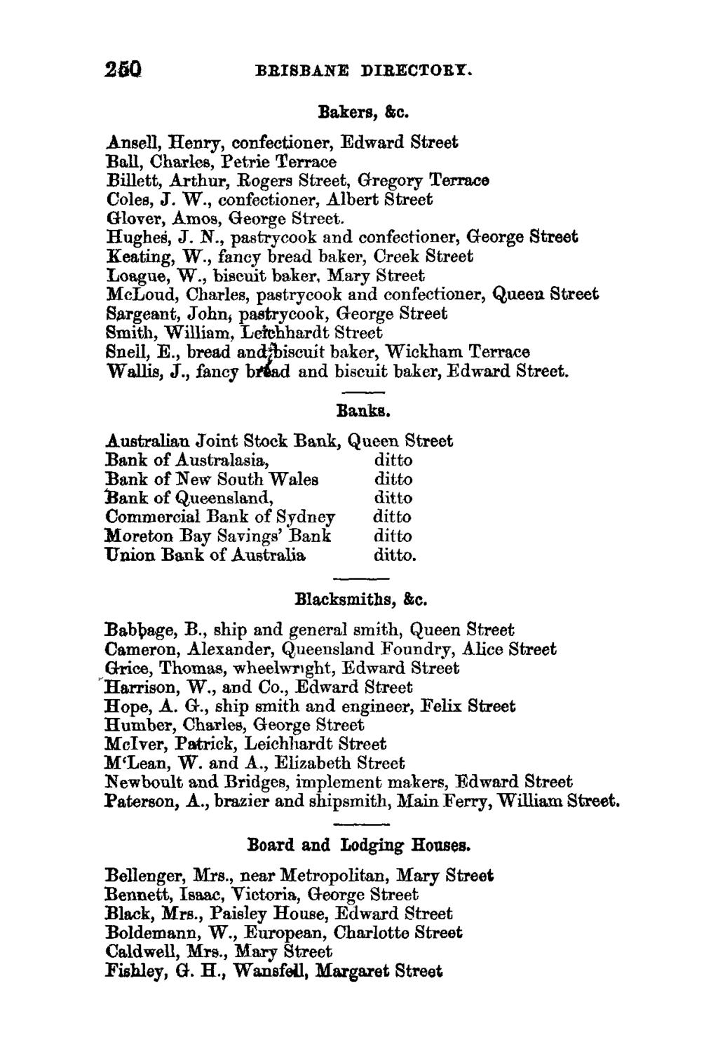250 BRISBANE DIRECTORY. Bakers, &c. Ansell, Henry, confectioner, Edward Street Ball, Charles, Petrie Terrace Billed, Arthur, Rogers Street, Gregory Terrace Coles, J. W.