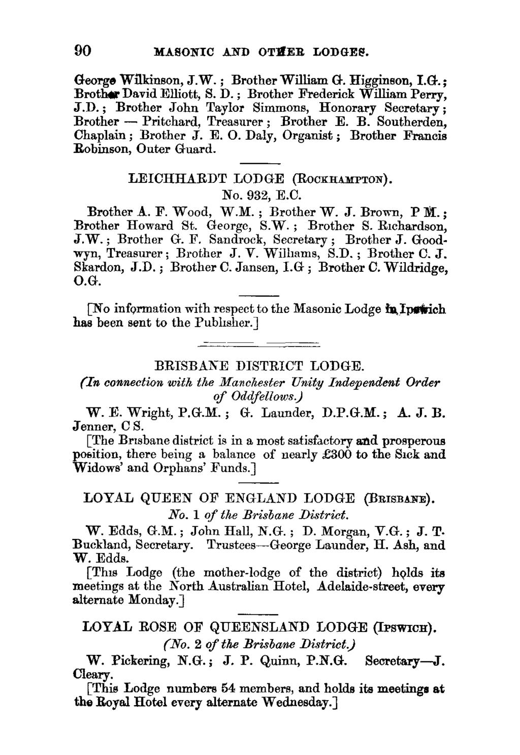 90 MASONIC AND OTHER LODGES. George Wilkinson, JW.; Brother William G. Higginson, I.G.; Broth& David Elliott, S. D. ; Brother Frederick William Perry, J.D.; Brother John Taylor Simmons, Honorary Secretary ; Brother - Pritchard, Treasurer ; Brother E.