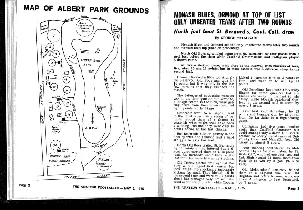 "MAP OF ALBERT PARK GROUNDS _qnff"" ~it0f/nd MONASH BLUES, ORMOND AT TOP OF LIST ONLY UNBEATEN TEAMS AFTER TWO ROUNDS North just beat St Bernard's, C'au/ Coll draw Page 2 THE AMATEUR FOOTBALLER - MAY"